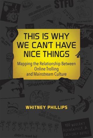 This Is Why We Can't Have Nice Things by Whitney Phillips
