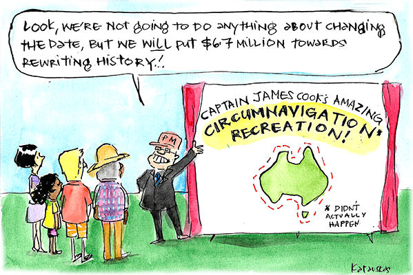 Scott Morrison unveils a sign advertising Captain Cook's 'amazing circumnavigation recreation'. He declares 'We're not gong to change the date but we will rewrite history.' Cartoon by Fiona Katauskas
