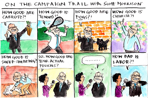 In this Fiona Katauskas cartoon, Scott Morrison enthuses about how good carrots, tennis, dogs, church and sheep-shearing are. When a reporter asks him how good his policies are, he hesitates nervously, then asks if anyone has a baby he can kiss.