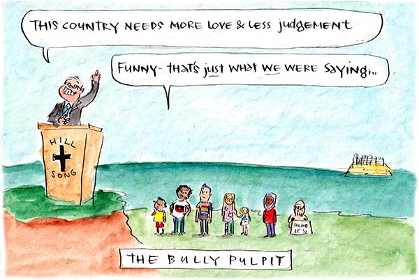 In this Fiona Katauskas cartoon, Scott Morrison stands at a Hillsong pulpit and declares our country needs more love and less judgement. Behind him, an assortment of ATSI, LGBTIQ, Muslim and homeless Australians say that's just what they've been saying.