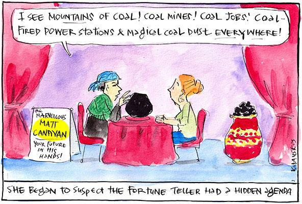 In this Fiona Katauskas cartoon, Matt Canvan tells a fortune to a woman saying, 'I see mountains of coal! Coal mines! Coal jobs! Coal fired power stations and magical coal dust everywhere'. The subtitle reads, 'She began to suspect the fortune teller had a hidden agenda'.