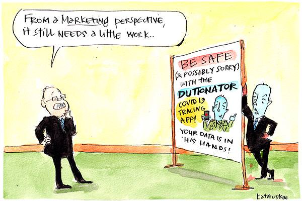 In this Fiona Katauskas cartoon, Peter Dutton stands beside an ad that reads, 'Be safe (and possibly sorry) with the Duttonator COVID19 tracing app! Your data is in his hands!' With a small drawing of Dutton holding a detonator. Scott Morrison looks at the ad saying, 'From a marketing perspective, it still needs a little work...'