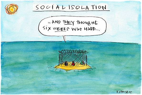 In this Fiona Katauskas cartoon, under the title, 'Social isolation'. Three figures sit in a prison on an island. One of them says, 'And they thought six weeks was hard'.
