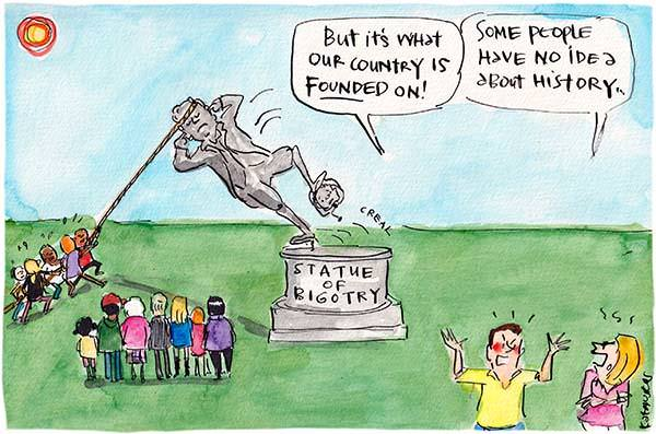 In this Fiona Katauskas cartoon, people are pulling down a statue with the plaque reading: 'Statue of Bigotry'. In the foreground one white man angrily says, 'But it's what our country is founded on!' A white woman replies, 'Some people have no idea about history.'