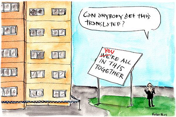 In this Fiona Katauskas cartoon, a sign facing the towers reads. 'We're all in this together' with the we crossed out and replaced with you. Next to it, Dan Andrews is on the phone saying, 'Can anybody get this translated?'