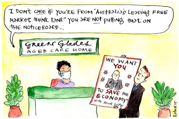 "In this Fiona Katauskas cartoon, a receptionist at the 'Green's Glades Aged Care Home' says, 'I don't care if you're from ""Australia's leading free market think tank"" you are not putting that on the noticeboard."" In the forefront a man in a suit holds up a poster that reads: 'We want you to save the economy with your life'."