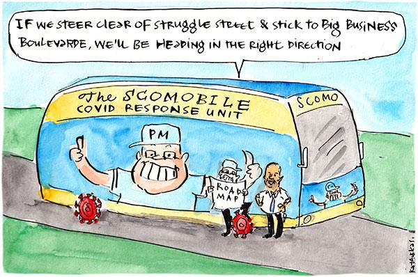 In this Fiona Katauskas cartoon, Scott Morrison stands in front a bus. On the bus there is text reading, 'The Scomobile. COVID response unit.' Scott Morrison holds up a road map saying, 'If we steer clear of Struggle Street and stick to Big Business Boulevarde, we'll be heading in the right direction.'