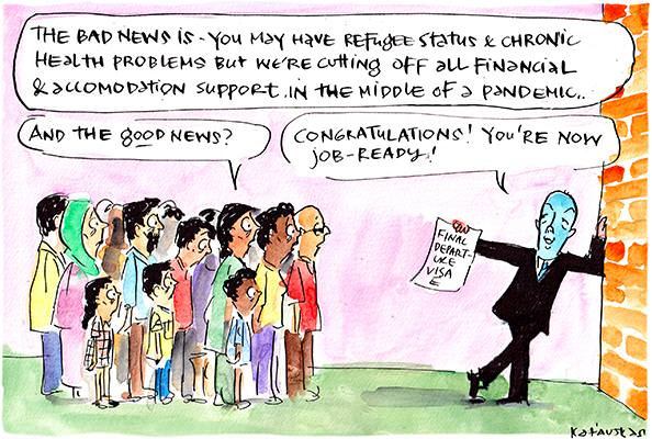 In this Fiona Katauskas cartoon, Dutton says, 'The bad news is you may have refugee status and chronic health problems but we're cutting off all financial and accomodation support in the middle of a pandemic...' The crowd asks, 'And the good news?' Dutton replies, 'Congratulations! You're now job ready!'