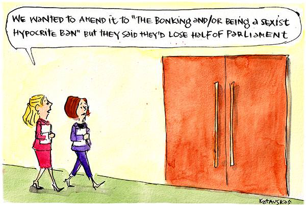 "In this Fiona Katauskas cartoon, two women in business clothing walk to a door. One woman say to the other, 'We wanted to amend it to ""the bonking and/or being a sexist hypocrite ban"" but they said they'd half of parliament.'"