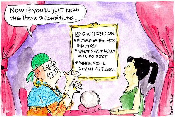 In this Fiona Katauskas cartoon, Scott Morrison dressed as a fortune teller tells someone, 'Now, if you'll just read the terms and conditions.' On the wall is a sign: 'No questions on the future of the arts industry, what Craig Kelly will do next, when we'll reach net zero.'