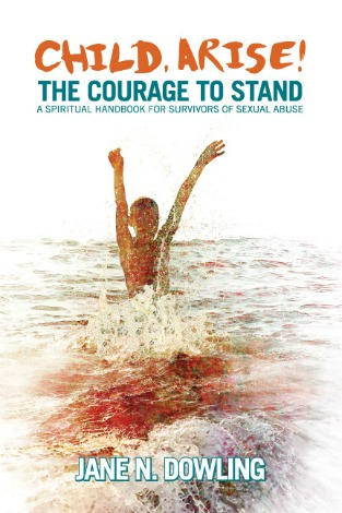 Jane Dowling's Child Arise! The Courage to Stand. A spiritual handbook for survivors of sexual abuse