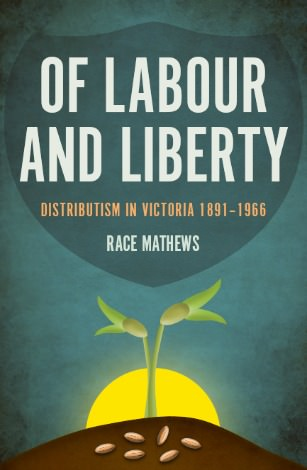 Of Labour and Liberty: Distributism in Victoria 1891-1966, By Race Mathews