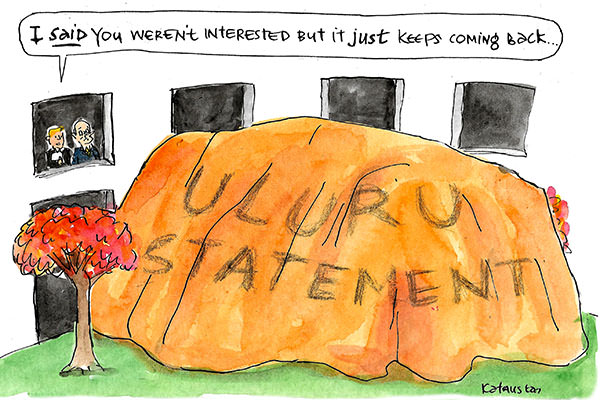 Uluru Statement in the form of a miniature (but still huge) Uluru shows up outside Parliament. Malcolm Turnbull is told by an offsider 'I said you weren't interested but it just keeps coming back.' Cartoon by Fiona Katauskas