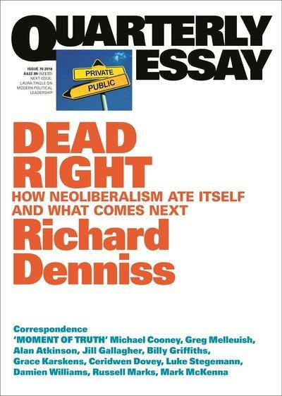 Quarterly Essay 70 Dead Right: How Neoliberalism Ate Itself and what Comes Next, by Richard Denniss