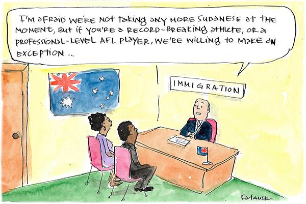 Immigration official says we're not taking any more Sudanese migrants unless they are an athlete or sports star. Cartoon by Fiona Katauskas