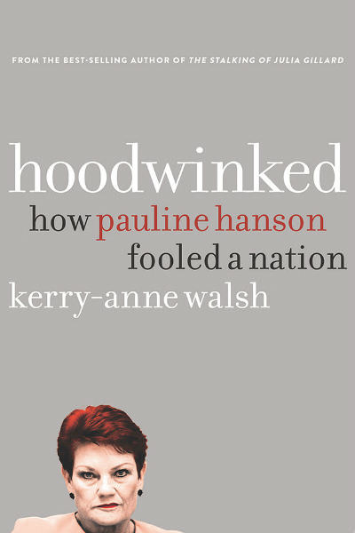 Hoodwinked — How Pauline Hanson Fooled a Nation by Kerry-Anne Walsh