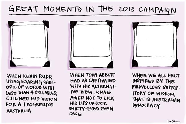 'Election memory blanks', by Fiona Katauskas. Purports to feature 'Great moments in the 2013 campaign'. Blank photos depict 'When Kevin Rudd, using soaring rhetoric of words with less than 4 syllables, outlined his vision for a progressive Australia'; 'When Tony Abbott had us captivated with his alternative view'; and 'When we all felt inspired'