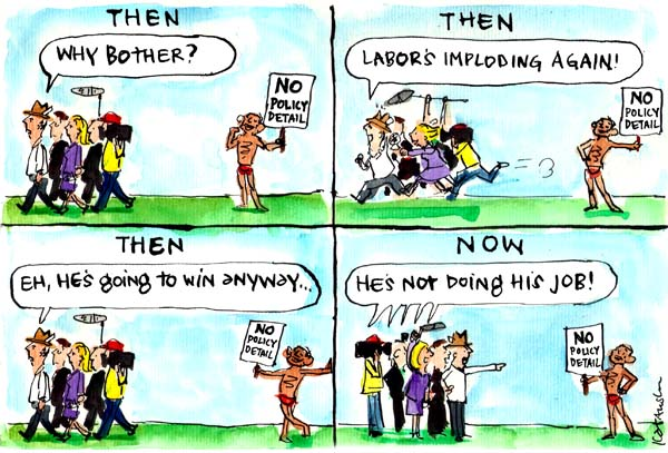 In Fiona Katauskas' cartoon 'Abbott's silent treatment', the media repeatedly walks dismissively past Tony Abbott (who is holding a sign that says 'no policy detail') because they are distracted by Labor dramas. In the final frame they accuse Abbott of 'not doing his job'.