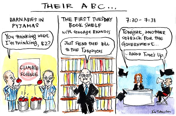 Fiona Katauskas' cartoon 'The Coalition's ABC' depicts 'Barnabies in Pyjamas' deriding climate change, 'The First Tuesday Book Shelf' with George Brandis saying 'Just send the bill to the taxpayers', and '7.30-7.31' with Tony Abbott calling 'time's up' on a newsreader just as she begins to say something critical of the Government.