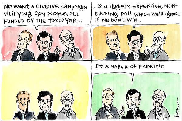 Pro-plebiscite politicians want a 'divisive campaign vilifying gay people all funded by the taxpayer and a hugely expensive non-binding poll which we'll ignore if we don't win', as a 'matter of principle'. Cartoon by Fiona Katauskas